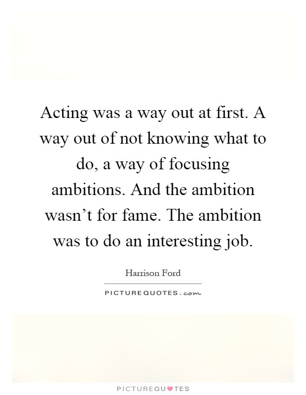 Acting Was A Way Out At First A Way Out Of Not Knowing What To