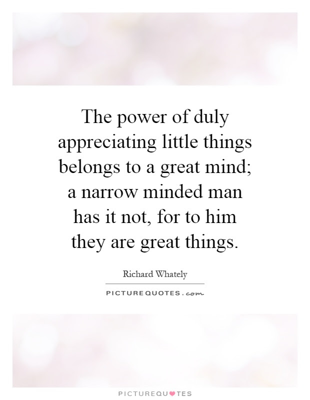 The Power Of Duly Appreciating Little Things Belongs To A Great