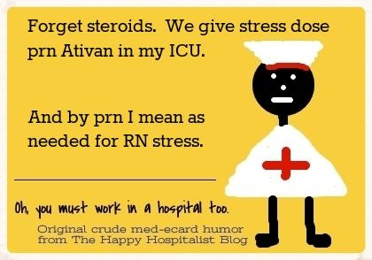Forget steroids.  We give stress dose prn Ativan in my ICU.  And by prn I mean as needed for RN stress nurse ecard humor photo.