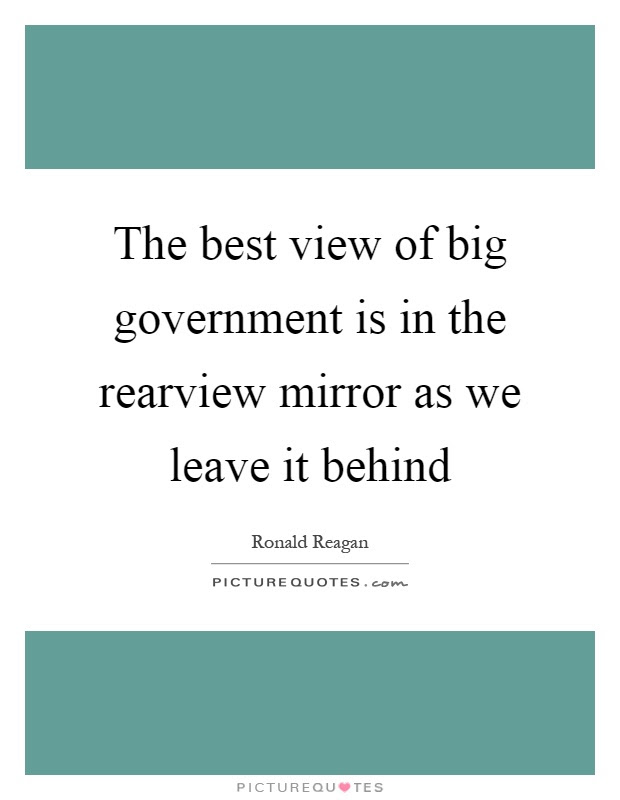 The best view of big government is in the rearview mirror as we  Picture Quotes