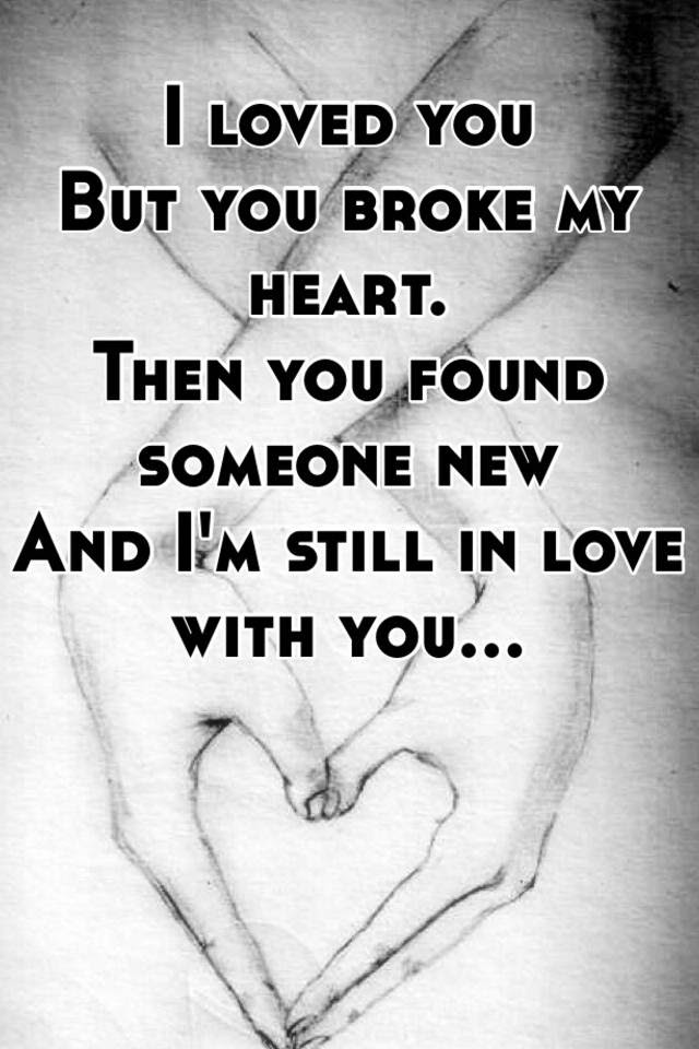 I Loved You But You Broke My Heart Then You Found Someone New And I