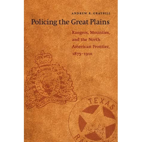 Policing The Great Plains Rangers Mounties And The North American Frontier 18751910