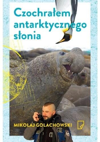 Okładka książki Czochrałem antarktycznego słonia i inne opowieści o zwierzołkach