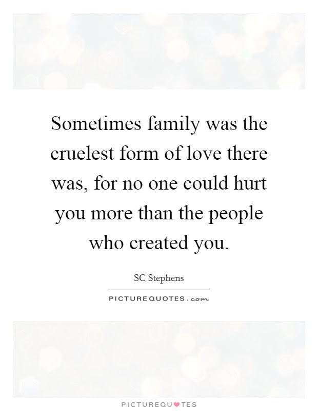 Sometimes Family Was The Cruelest Form Of Love There Was For No