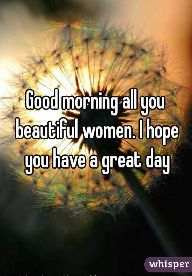 Good Morning All You Beautiful Women I Hope You Have A Great Day