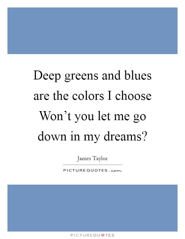 Deep Greens And Blues Are The Colors I Choose Wont You Let Me