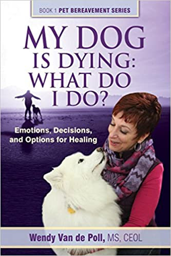 My Dog Is Dying: What Do I Do?: Emotions, Decisions, and Options for Healing (The Pet Bereavement Series Book 1)