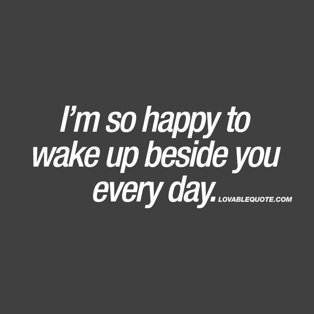 Im So Happy To Wake Up Beside You Every Day Relationship Happiness