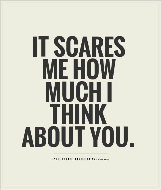 It Scares Me How Much I Think About You Picture Quotes