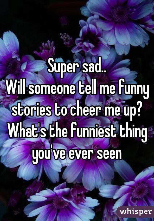 Super Sad Will Someone Tell Me Funny Stories To Cheer Me Up
