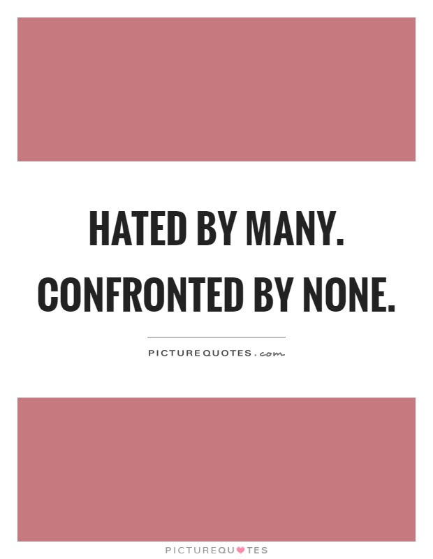 Hated By Many Confronted By None Picture Quotes