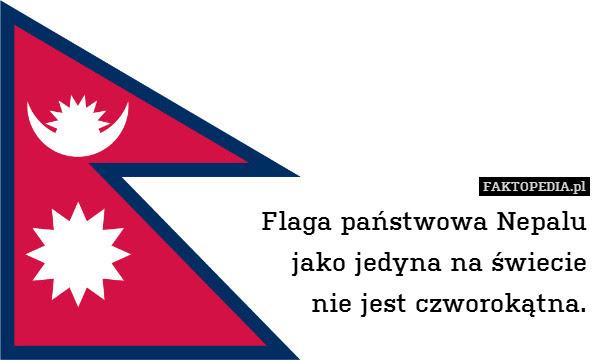 Flaga państwowa Nepalu jako jedyna – Flaga państwowa Nepalu jako jedyna na świecie nie jest czworokątna.