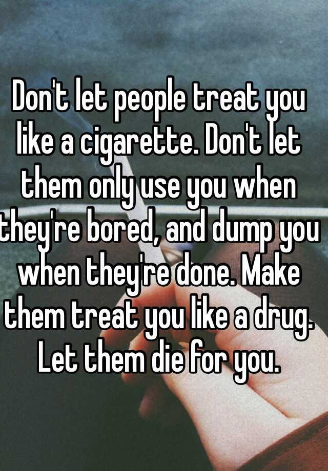 Dont Let People Treat You Like A Cigarette Dont Let Them Only Use