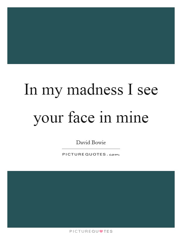 In My Madness I See Your Face In Mine Picture Quotes