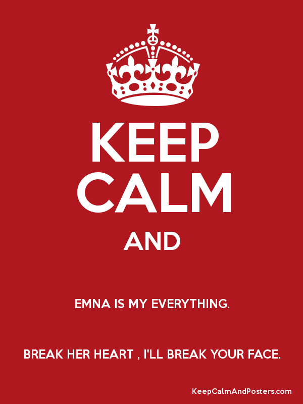 Keep Calm And Emna Is My Everything Break Her Heart Ill Break
