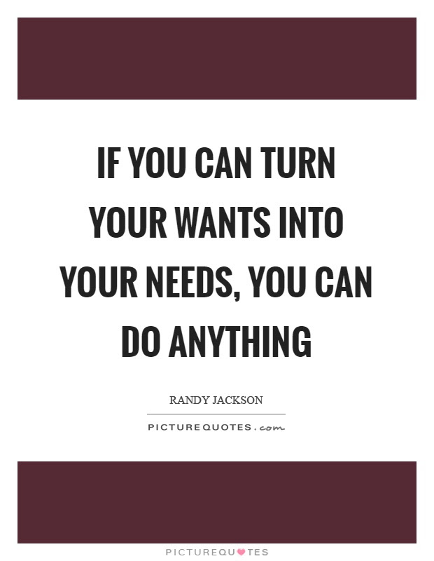 If You Can Turn Your Wants Into Your Needs You Can Do Anything