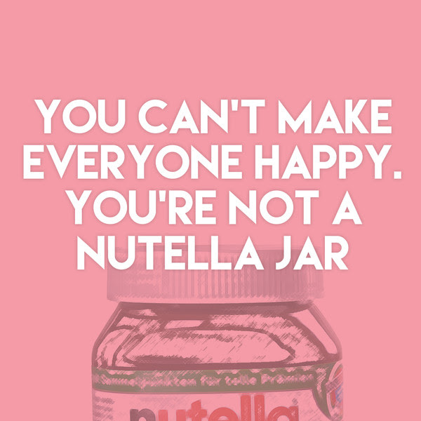 You Cant Make Everyone Happy Youre Not A Nutella Jar Quotes