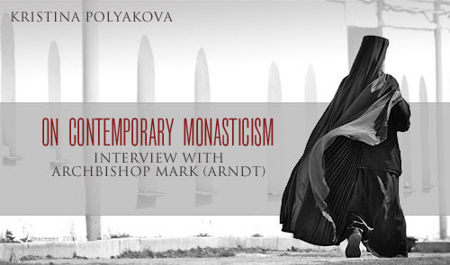 On Contemporary Monasticism: Interview with Archbishop Mark (Arndt) Kristina Polyakova