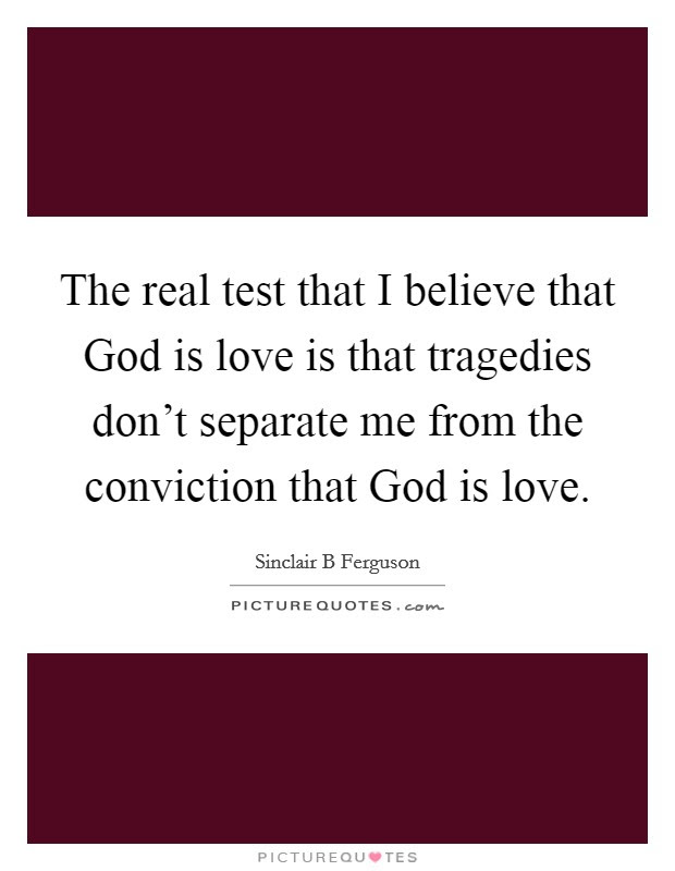 The Real Test That I Believe That God Is Love Is That Tragedies
