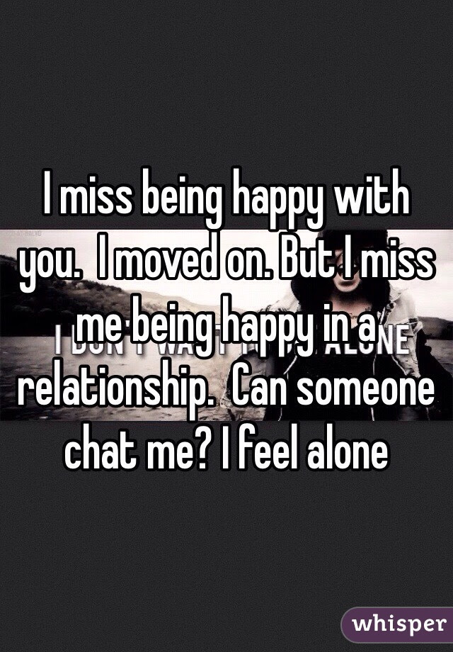 I Miss Being Happy With You I Moved On But I Miss Me Being Happy In