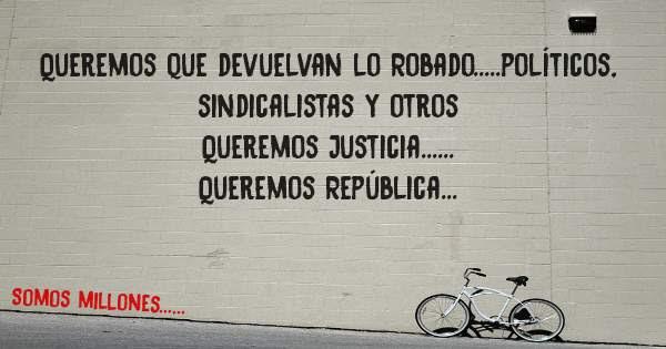 Queremos que devuelvan lo Robado.....políticos, sindicalistas y otros Queremos Justicia...... Queremos República...