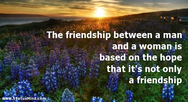 The Friendship Between A Man And A Woman Is Based Statusmindcom