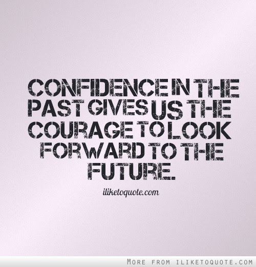 Confidence In The Past Gives Us The Courage To Look Forward To The