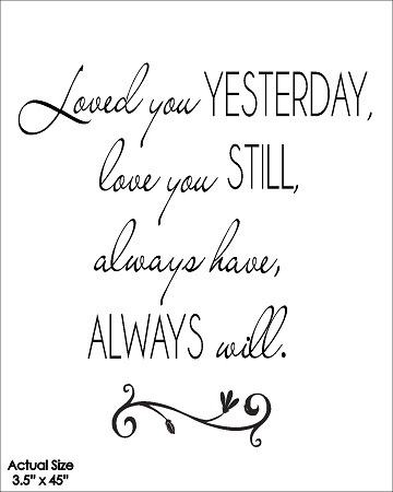 Loved You Yesterday Love You Still Always Have Always Will
