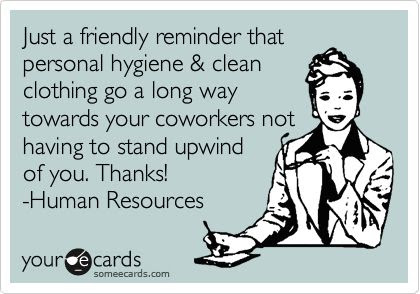 Just a friendly reminder that personal hygiene & clean clothing go a long way towards your coworkers not having to stand upwind of you. Thanks! -Human Resources.