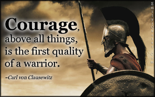 Courage Above All Things Is The First Quality Of A Warrior