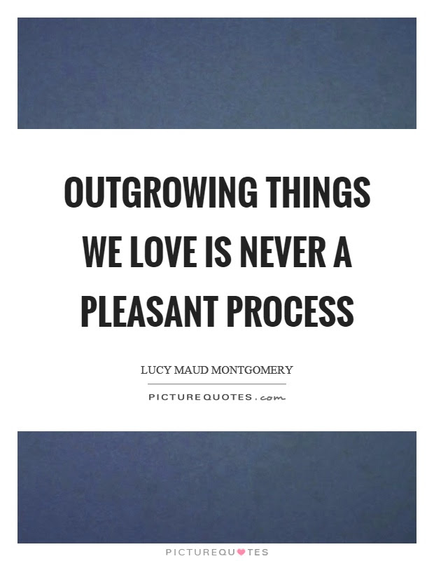 Outgrowing Things We Love Is Never A Pleasant Process Picture Quotes