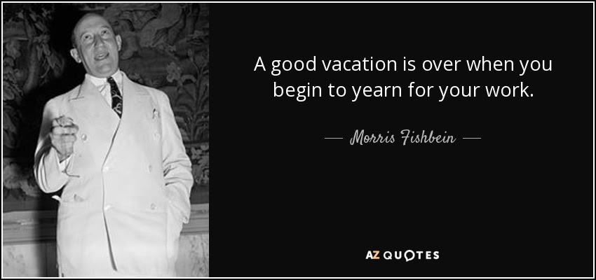 Morris Fishbein quote: A good vacation is over when you ...