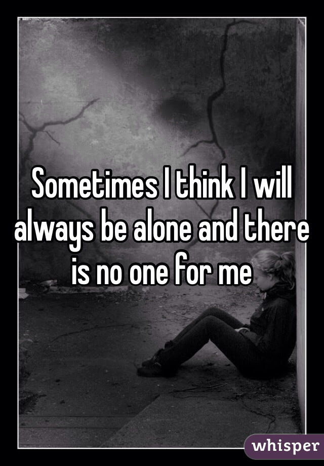 Sometimes I Think I Will Always Be Alone And There Is No One For Me