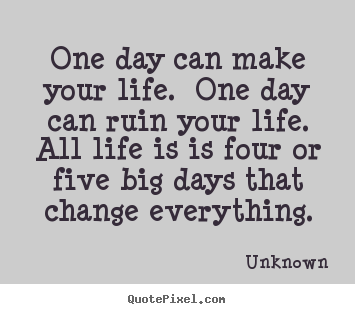 Life Quote One Day Can Make Your Life One Day Can Ruin Your Life