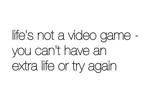 Lifes Not A Video Game You Cant Have An Extra Life Or Try Again