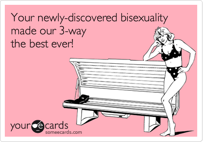 someecards.com - Your newly-discovered bisexuality made our 3-way the best ever!