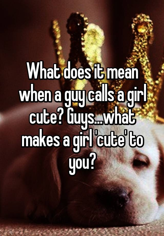 What Does It Mean When A Guy Calls A Girl Cute Guyswhat Makes A