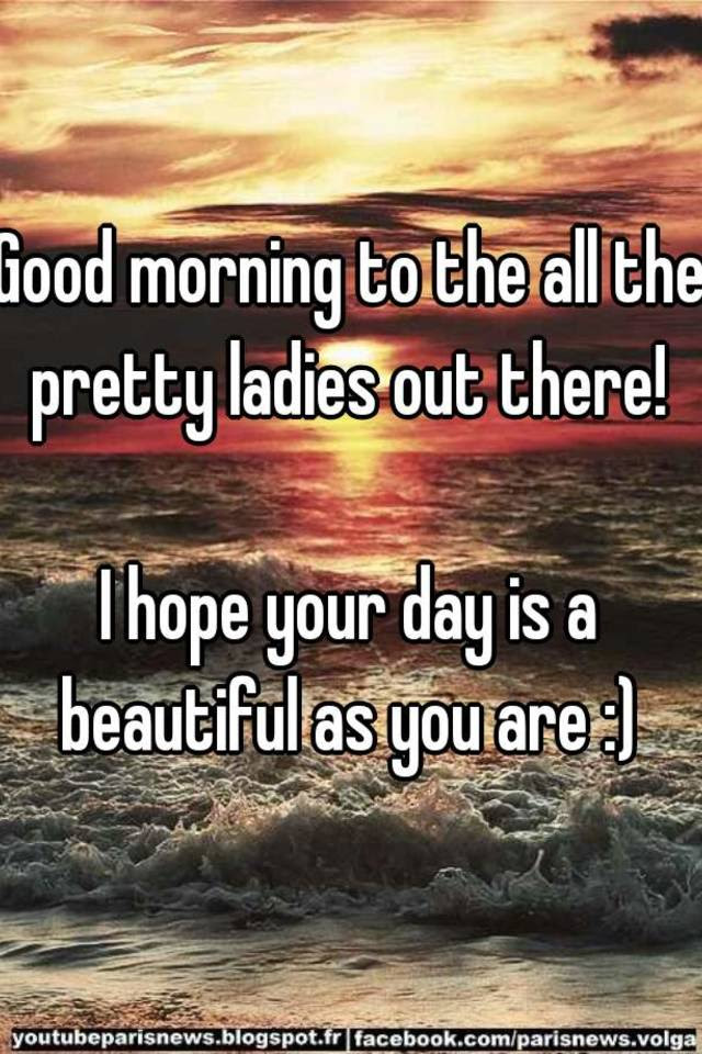 Good Morning To The All The Pretty Ladies Out There I Hope Your Day