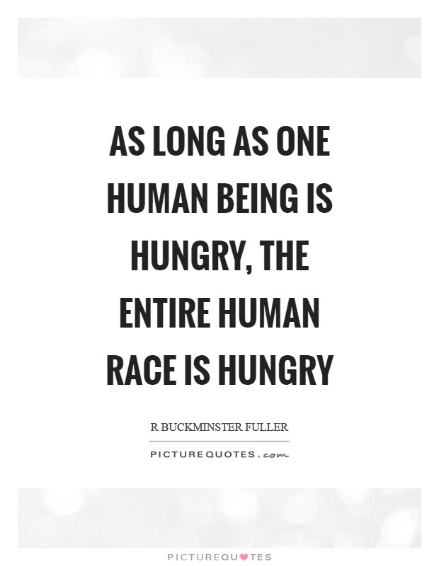 As Long As One Human Being Is Hungry The Entire Human Race Is