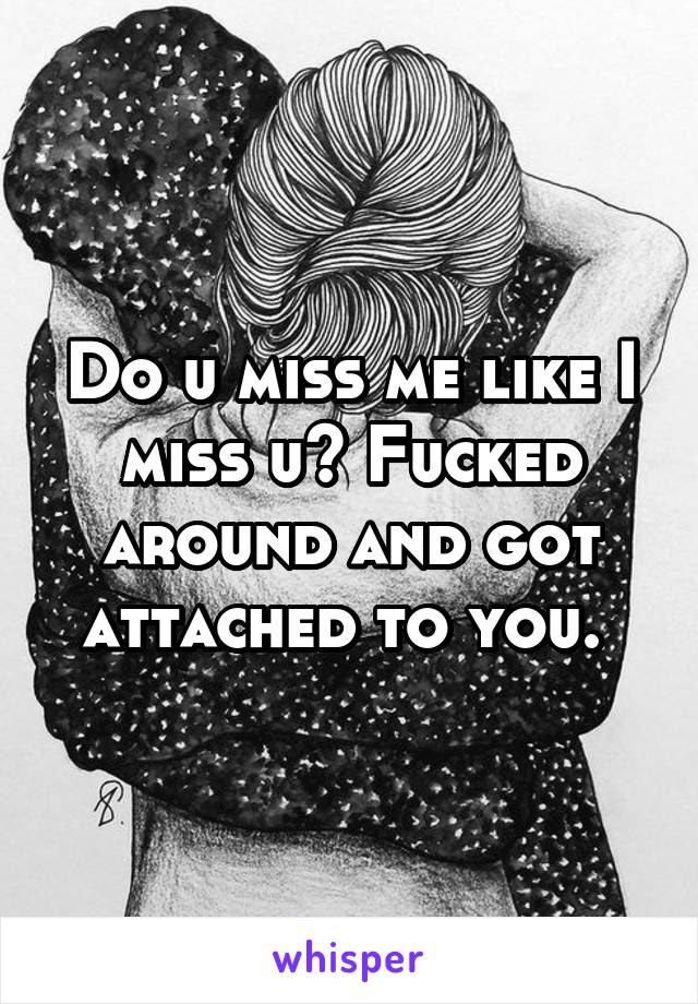 Do U Miss Me Like I Miss U Fucked Around And Got Attached To You