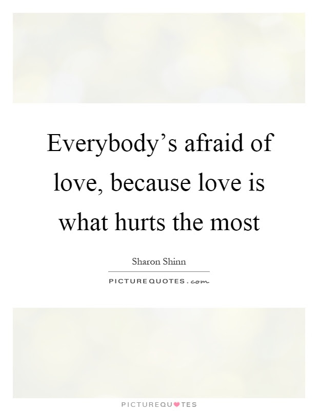 Everybodys Afraid Of Love Because Love Is What Hurts The Most
