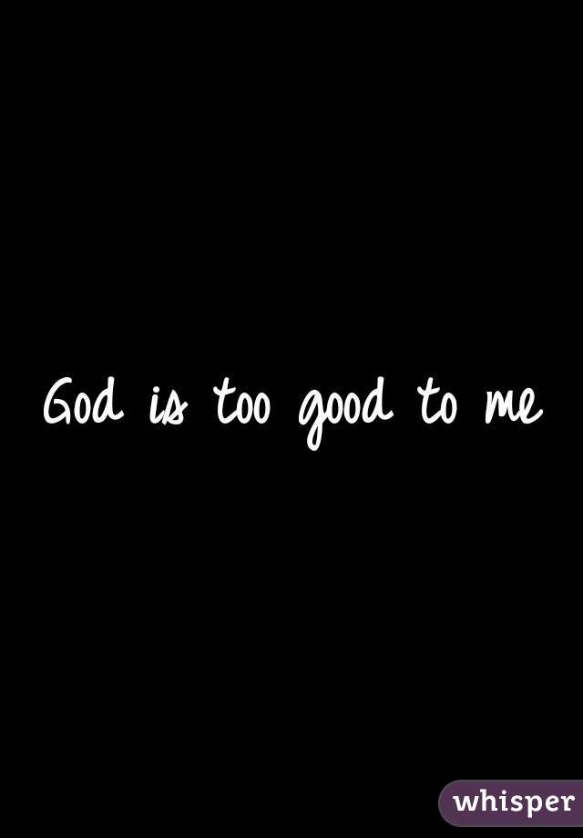 God Is Too Good To Me