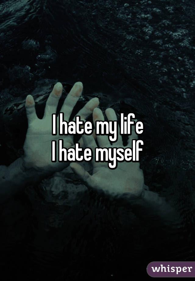 I Hate My Life I Hate Myself