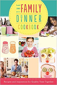 The Family Dinner Cookbook: Recipes and Inspiration for Quality Time Together