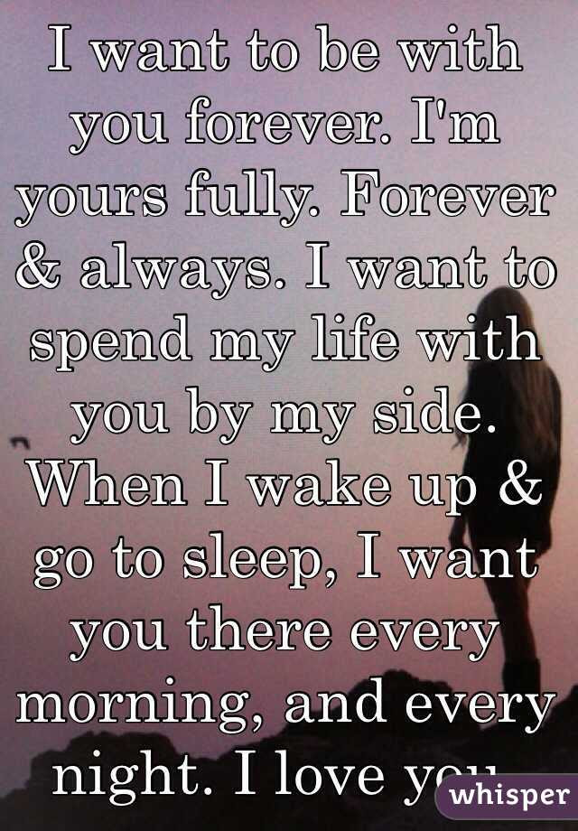 I Want To Be With You Forever Im Yours Fully Forever Always I