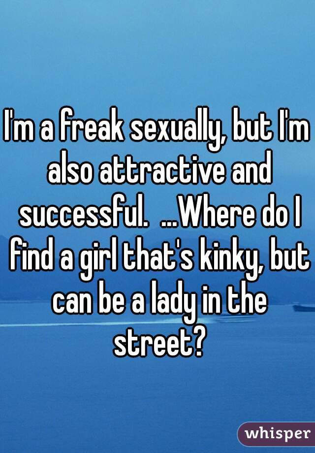 Im A Freak Sexually But Im Also Attractive And Successful