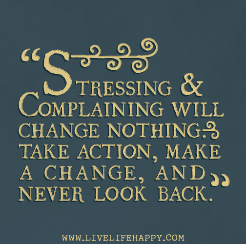 Stressing And Complaining Will Change Nothing Take Action Make A