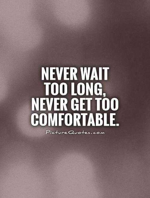 Never Wait Too Long Never Get Too Comfortable Picture Quotes