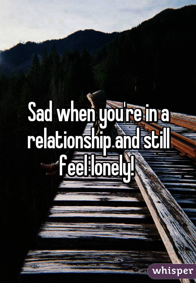 Sad When Youre In A Relationship And Still Feel Lonely