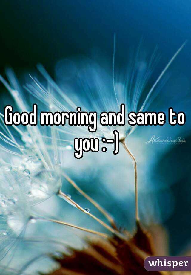 Good Morning And Same To You